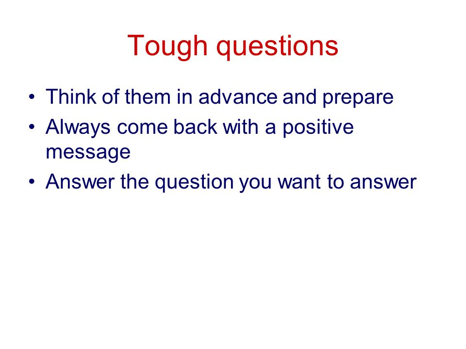 Tough questions Think of them in advance and prepare Always come back with a positive message Answer the question you want to answer