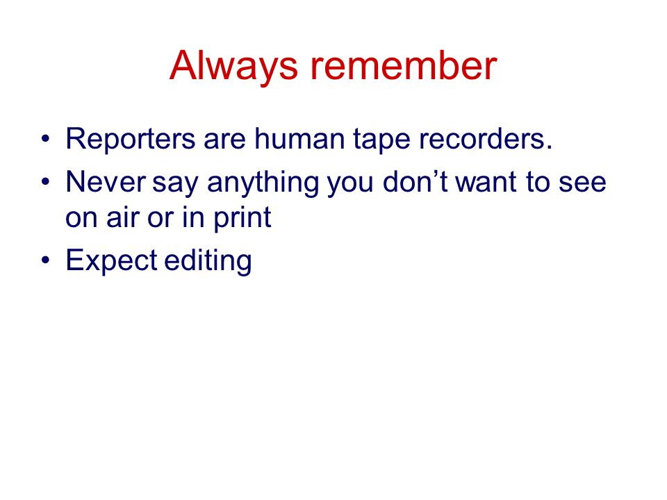 Always remember Reporters are human tape recorders.