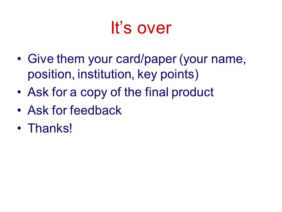 Its over Give them your card/paper (your name, position, institution, key points) Ask for a copy of the final product Ask for feedback Thanks!