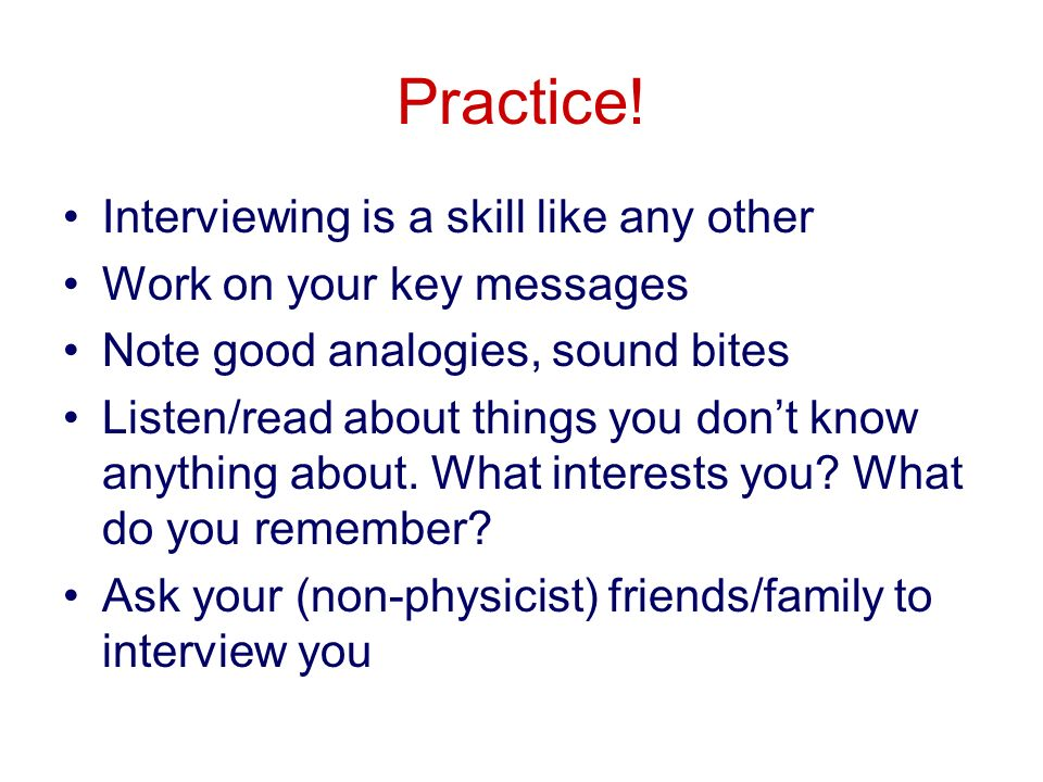 Practice! Interviewing is a skill like any other Work on your key messages Note good analogies, sound bites Listen/read about things you dont know any