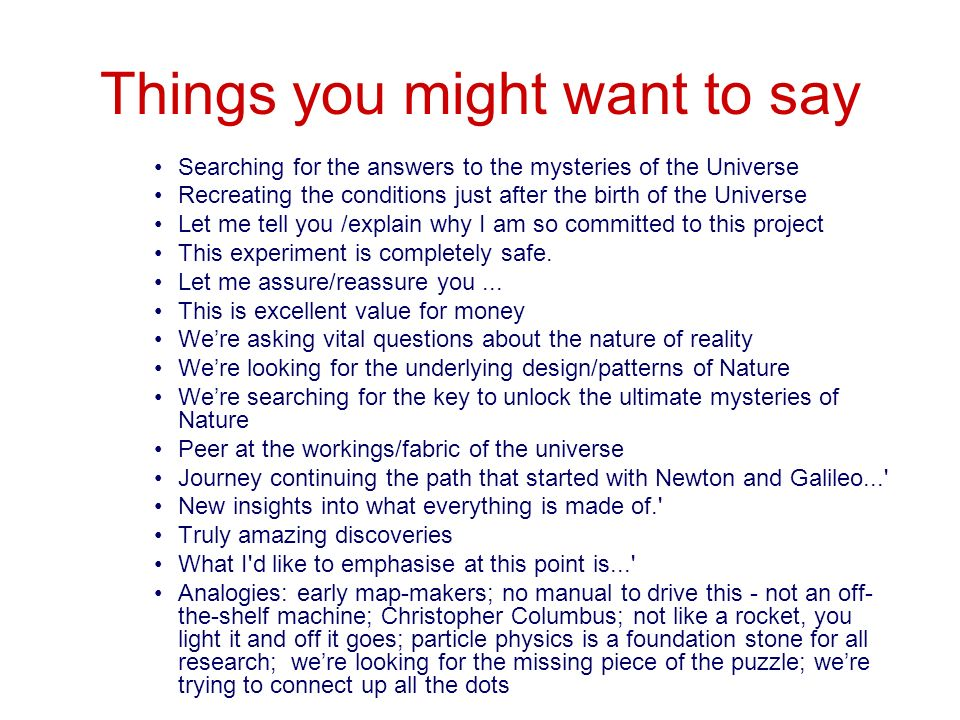 Things you might want to say Searching for the answers to the mysteries of the Universe Recreating the conditions just after the birth of the Universe