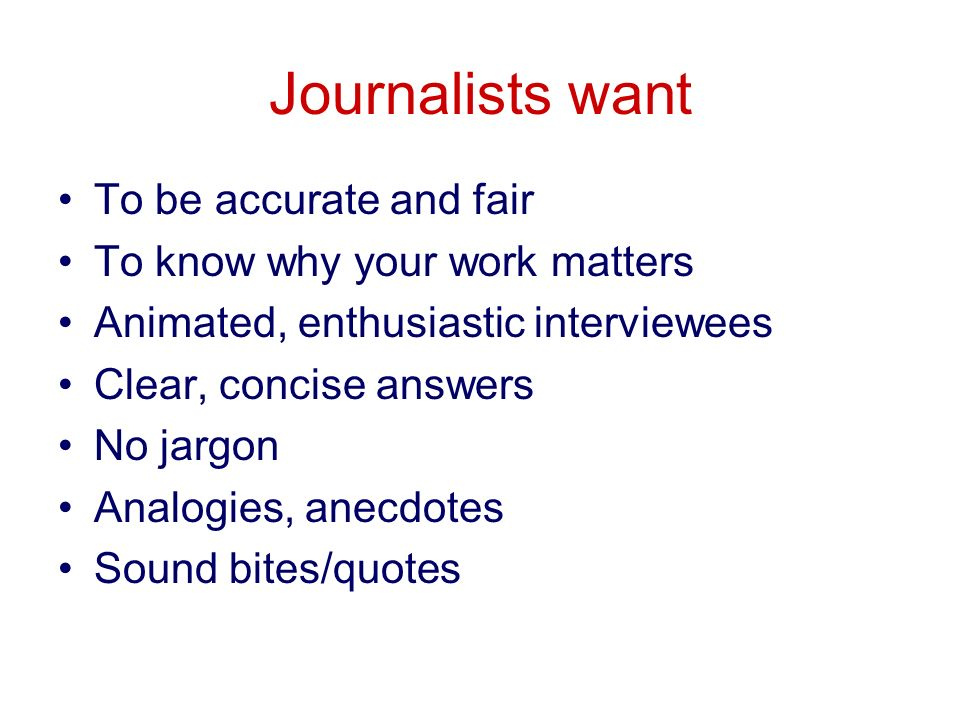 Journalists want To be accurate and fair To know why your work matters Animated, enthusiastic interviewees Clear, concise answers No jargon Analogies, anecdotes Sound bites/quotes