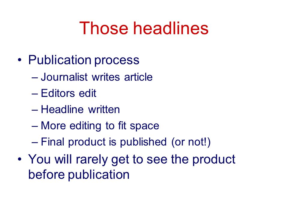 Those headlines Publication process –Journalist writes article –Editors edit –Headline written –More editing to fit space –Final product is published (or not!) You will rarely get to see the product before publication