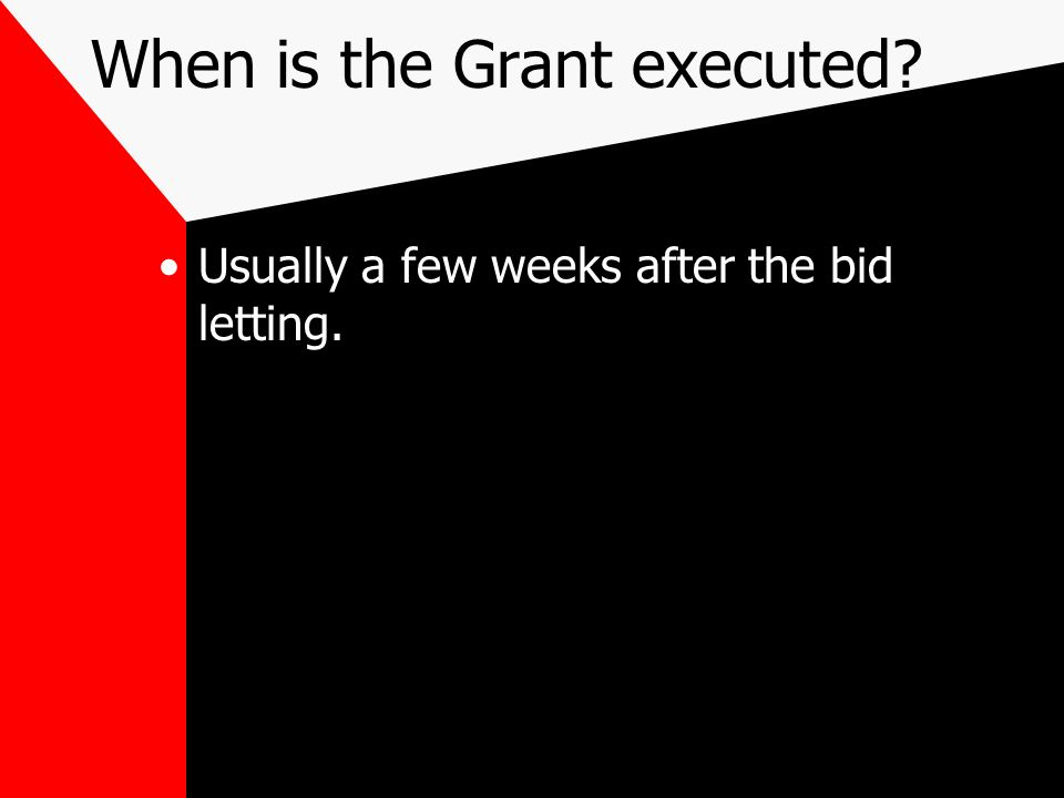 When is the Grant executed? Usually a few weeks after the bid letting.