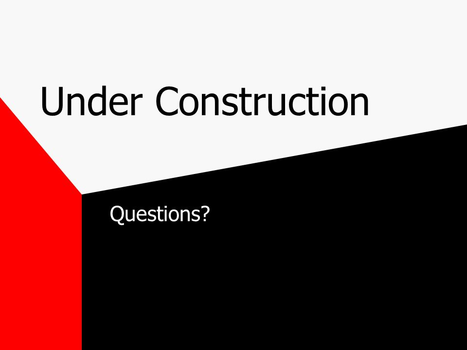 Under Construction Questions