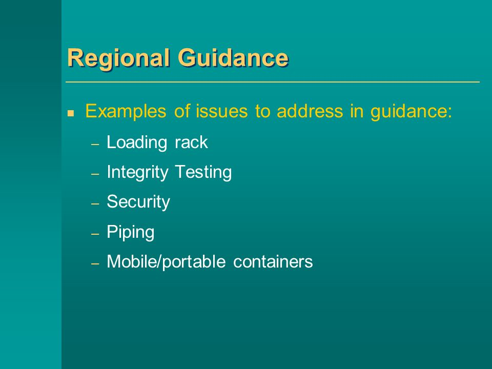 Regional Guidance Examples of issues to address in guidance: – Loading rack – Integrity Testing – Security – Piping – Mobile/portable containers