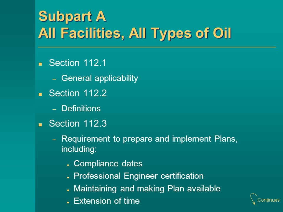 Subpart A All Facilities, All Types of Oil Section 112.1 – General applicability Section 112.2 – Definitions Section 112.3 – Requirement to prepare and implement Plans, including: Compliance dates Professional Engineer certification Maintaining and making Plan available Extension of time Continues