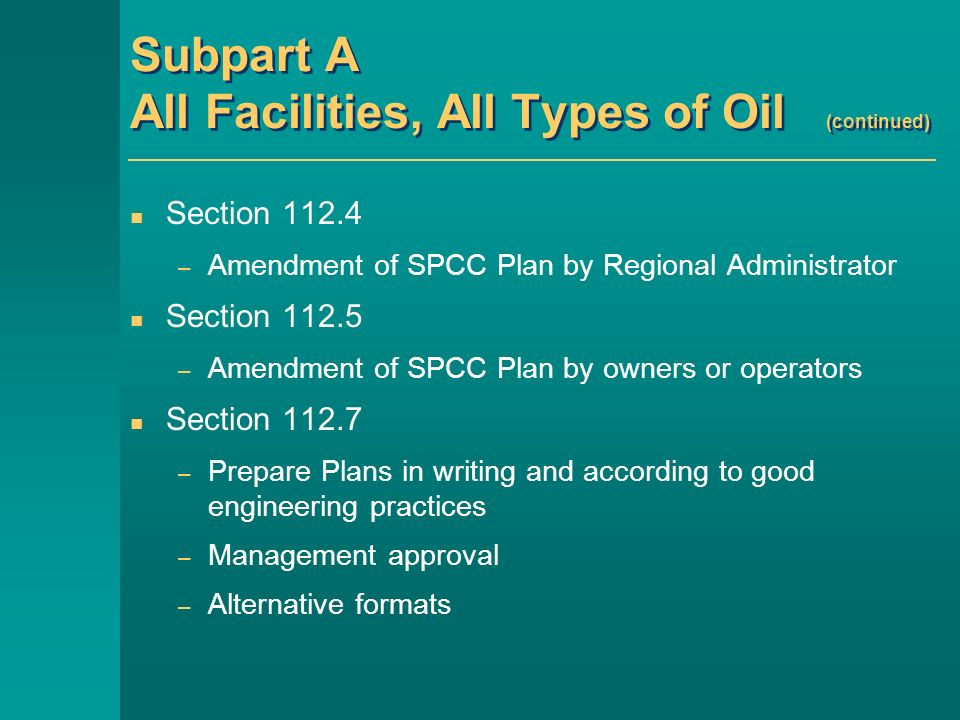 Subpart A All Facilities, All Types of Oil (continued) Section 112.4 – Amendment of SPCC Plan by Regional Administrator Section 112.5 – Amendment of SPCC Plan by owners or operators Section 112.7 – Prepare Plans in writing and according to good engineering practices – Management approval – Alternative formats