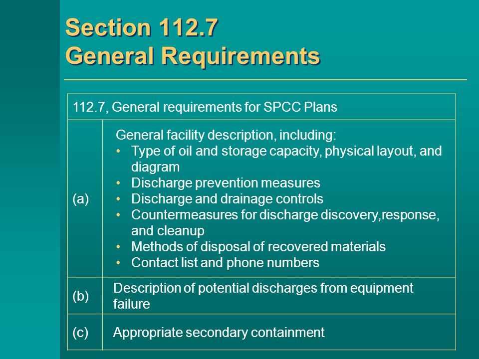 Section 112.7 General Requirements 112.7, General requirements for SPCC Plans (a) General facility description, including: Type of oil and storage capacity, physical layout, and diagram Discharge prevention measures Discharge and drainage controls Countermeasures for discharge discovery,response, and cleanup Methods of disposal of recovered materials Contact list and phone numbers (b) Description of potential discharges from equipment failure (c)Appropriate secondary containment