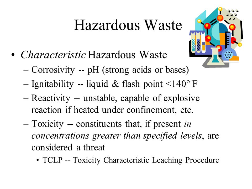 Hazardous Waste Listed Hazardous Waste –U-listed -- specific unused or off-spec commercial chemical products Sole active ingredient –P-listed -- acutely hazardous -- specific unused or off-spec commercial chemical products –F-listed -- nonspecific sources Certain spent solvents and solvent blends