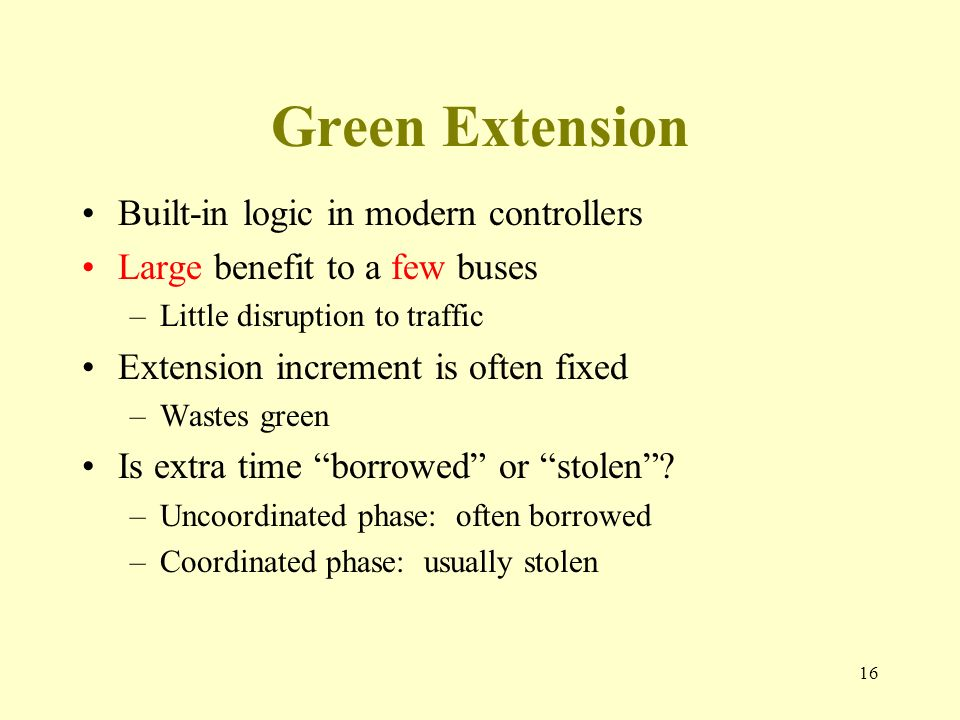 Green Extension Built-in logic in modern controllers Large benefit to a few buses –Little disruption to traffic Extension increment is often fixed –Wastes green Is extra time borrowed or stolen.