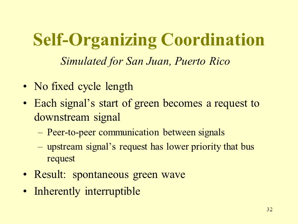 Self-Organizing Coordination No fixed cycle length Each signals start of green becomes a request to downstream signal –Peer-to-peer communication between signals –upstream signals request has lower priority that bus request Result: spontaneous green wave Inherently interruptible 32 Simulated for San Juan, Puerto Rico