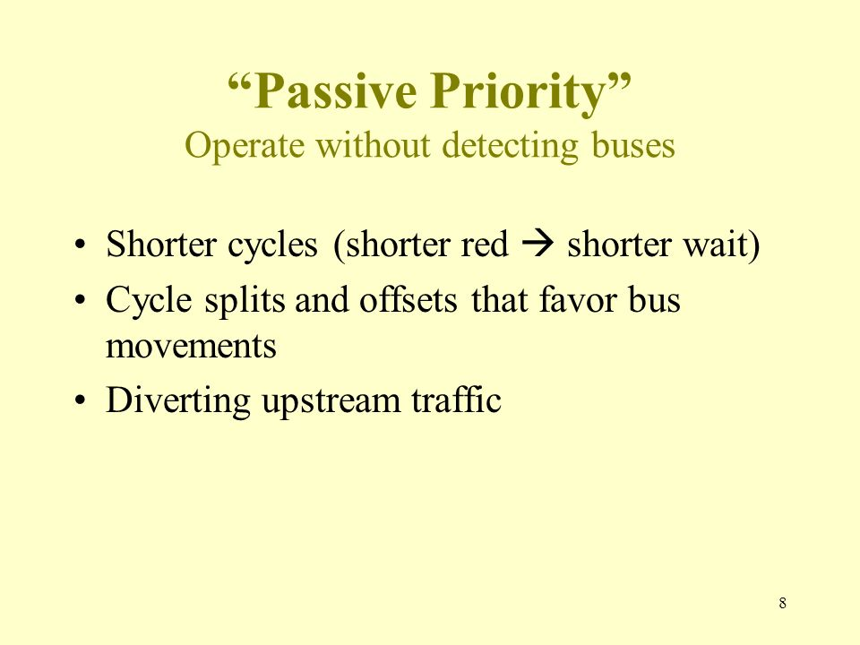 Passive Priority Operate without detecting buses Shorter cycles (shorter red shorter wait) Cycle splits and offsets that favor bus movements Diverting upstream traffic 8