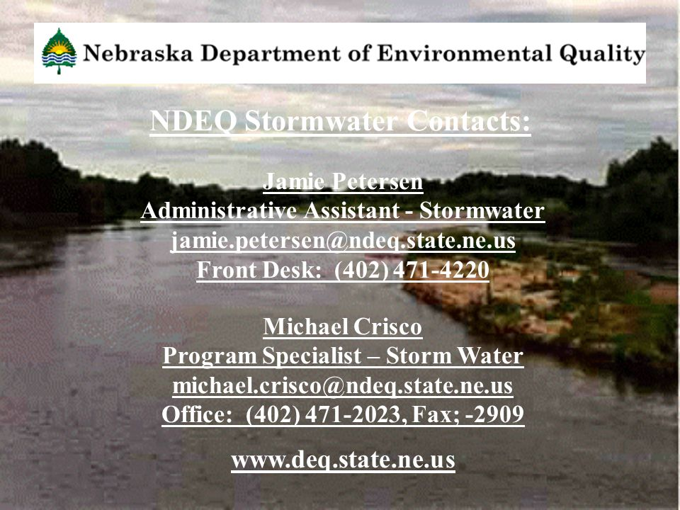 Jamie Petersen Administrative Assistant - Stormwater jamie.petersen@ndeq.state.ne.us Front Desk: (402) 471-4220 Michael Crisco Program Specialist – Storm Water michael.crisco@ndeq.state.ne.us Office: (402) 471-2023, Fax; -2909 www.deq.state.ne.us NDEQ Stormwater Contacts: