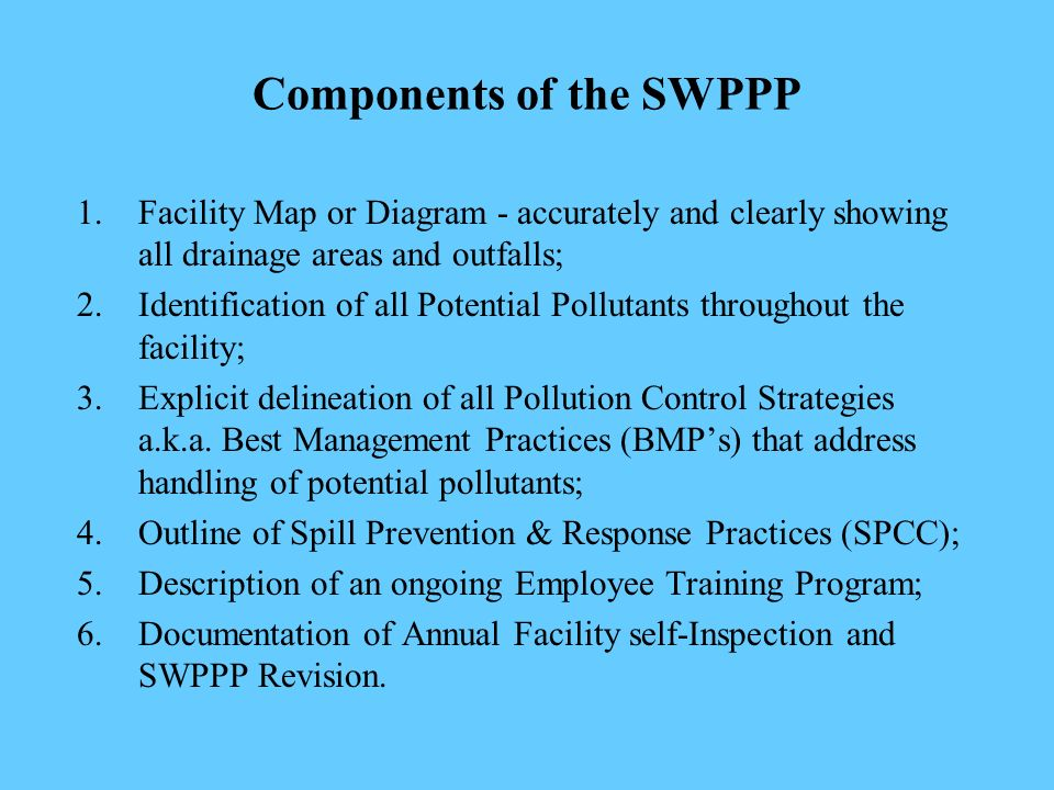 Components of the SWPPP 1.Facility Map or Diagram - accurately and clearly showing all drainage areas and outfalls; 2.Identification of all Potential Pollutants throughout the facility; 3.Explicit delineation of all Pollution Control Strategies a.k.a.