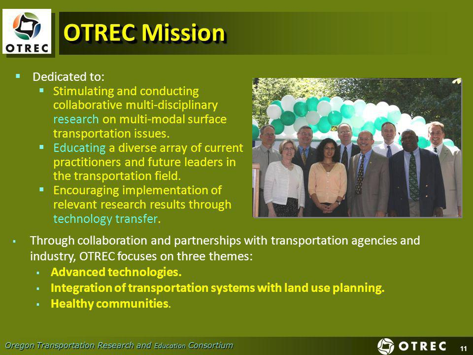11 Oregon Transportation Research and Education Consortium OTREC Mission Dedicated to: Stimulating and conducting collaborative multi-disciplinary res