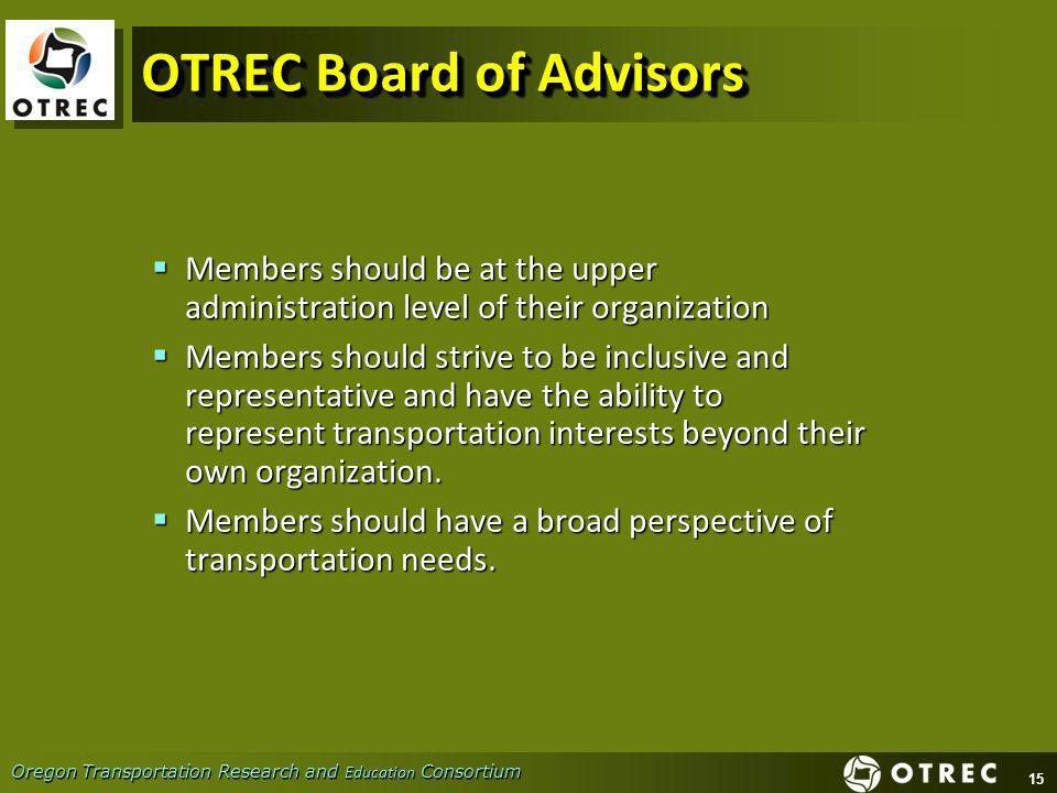15 Oregon Transportation Research and Education Consortium OTREC Board of Advisors Members should be at the upper administration level of their organization Members should be at the upper administration level of their organization Members should strive to be inclusive and representative and have the ability to represent transportation interests beyond their own organization.