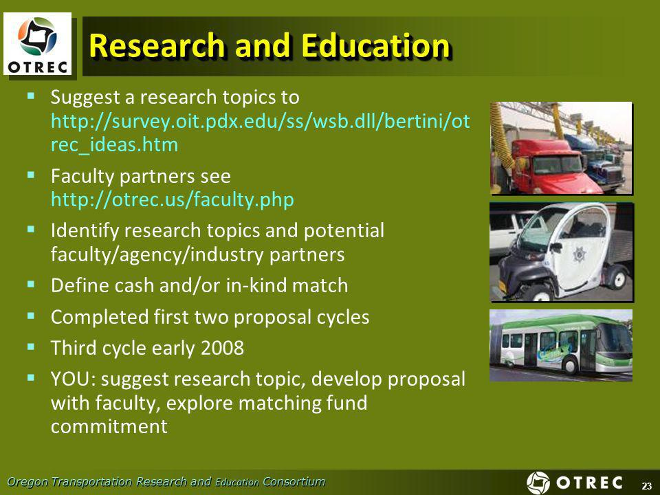 23 Oregon Transportation Research and Education Consortium Research and Education Suggest a research topics to http://survey.oit.pdx.edu/ss/wsb.dll/bertini/ot rec_ideas.htm Faculty partners see http://otrec.us/faculty.php Identify research topics and potential faculty/agency/industry partners Define cash and/or in-kind match Completed first two proposal cycles Third cycle early 2008 YOU: suggest research topic, develop proposal with faculty, explore matching fund commitment Suggest a research topics to http://survey.oit.pdx.edu/ss/wsb.dll/bertini/ot rec_ideas.htm Faculty partners see http://otrec.us/faculty.php Identify research topics and potential faculty/agency/industry partners Define cash and/or in-kind match Completed first two proposal cycles Third cycle early 2008 YOU: suggest research topic, develop proposal with faculty, explore matching fund commitment