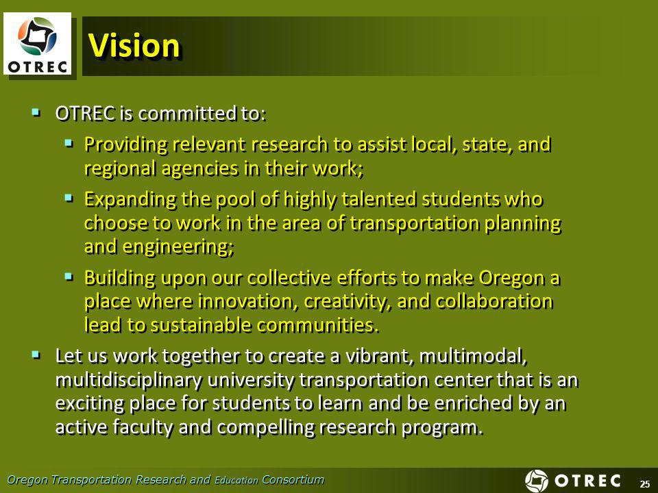 25 Oregon Transportation Research and Education Consortium VisionVision OTREC is committed to: Providing relevant research to assist local, state, and regional agencies in their work; Expanding the pool of highly talented students who choose to work in the area of transportation planning and engineering; Building upon our collective efforts to make Oregon a place where innovation, creativity, and collaboration lead to sustainable communities.