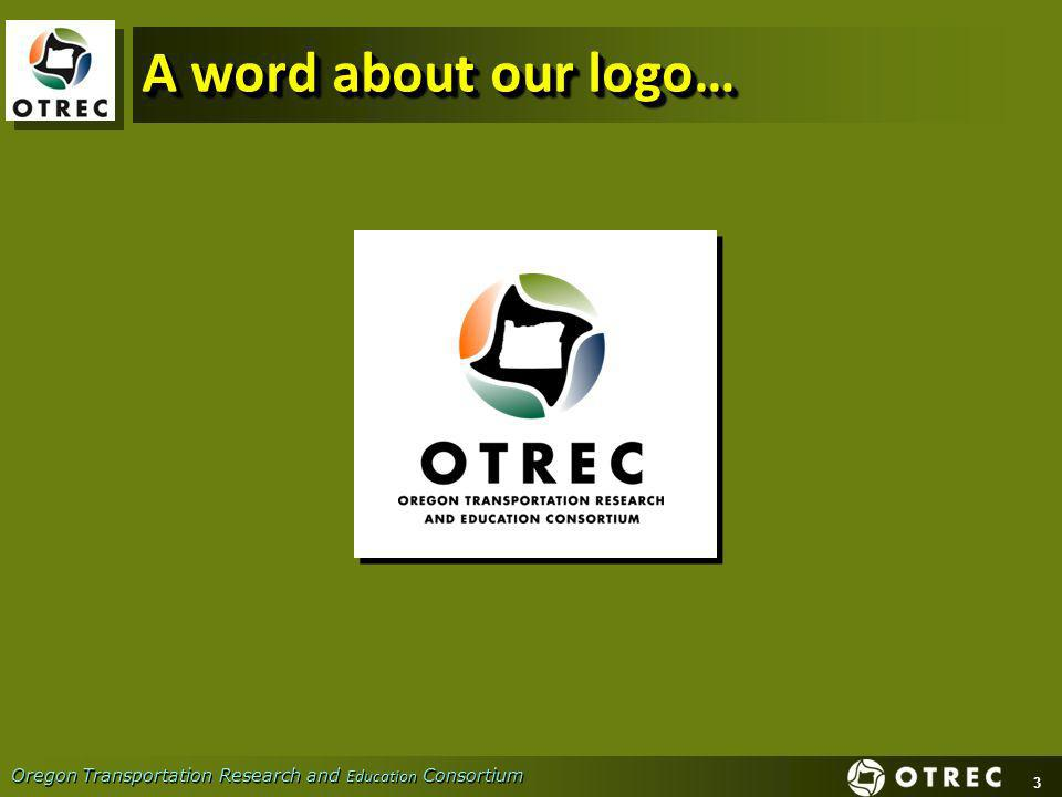 3 Oregon Transportation Research and Education Consortium A word about our logo…