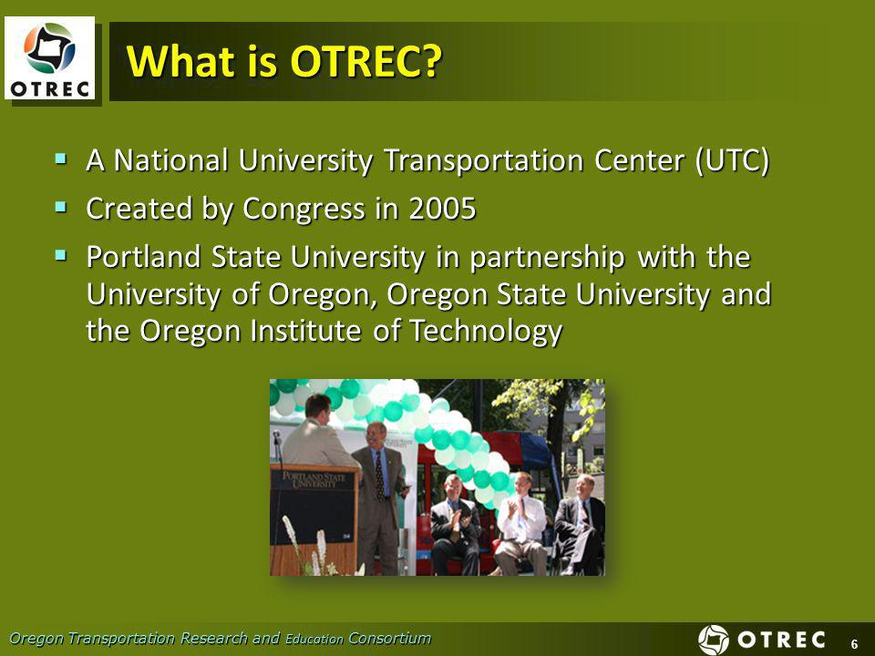 6 Oregon Transportation Research and Education Consortium What is OTREC.