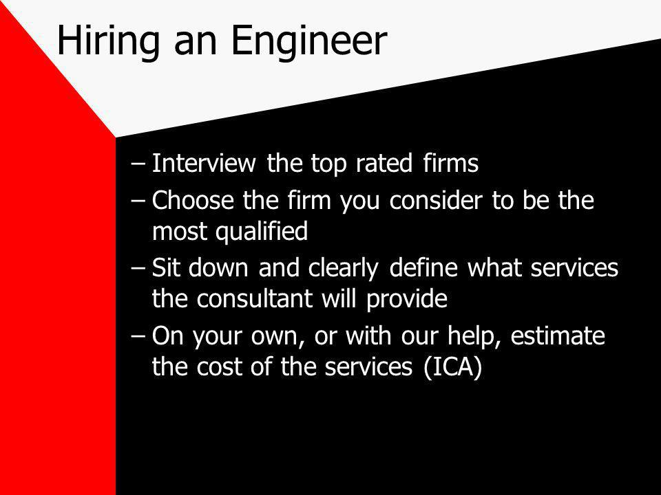Hiring an Engineer –Interview the top rated firms –Choose the firm you consider to be the most qualified –Sit down and clearly define what services the consultant will provide –On your own, or with our help, estimate the cost of the services (ICA)