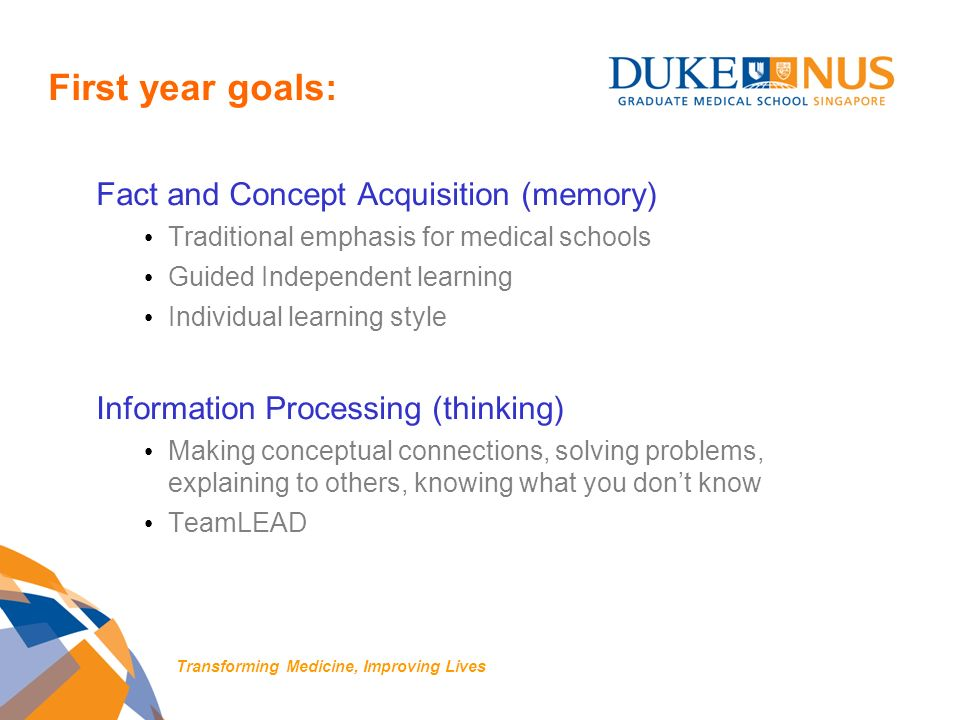 First year goals: Fact and Concept Acquisition (memory) Traditional emphasis for medical schools Guided Independent learning Individual learning style Information Processing (thinking) Making conceptual connections, solving problems, explaining to others, knowing what you dont know TeamLEAD Transforming Medicine, Improving Lives