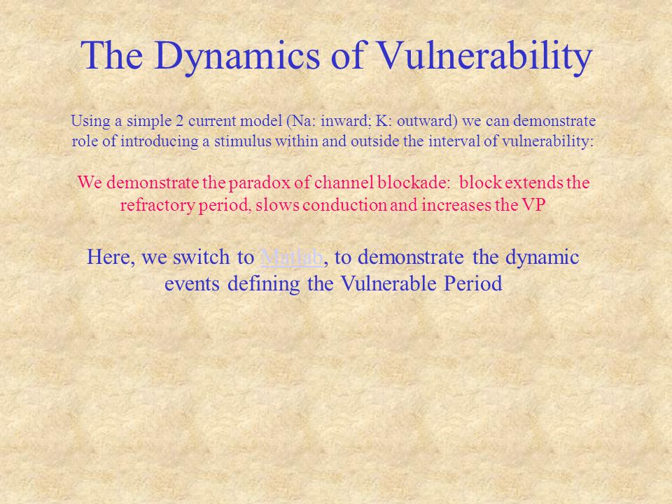 The Dynamics of Vulnerability Using a simple 2 current model (Na: inward; K: outward) we can demonstrate role of introducing a stimulus within and outside the interval of vulnerability: We demonstrate the paradox of channel blockade: block extends the refractory period, slows conduction and increases the VP Here, we switch to Matlab, to demonstrate the dynamic events defining the Vulnerable PeriodMatlab