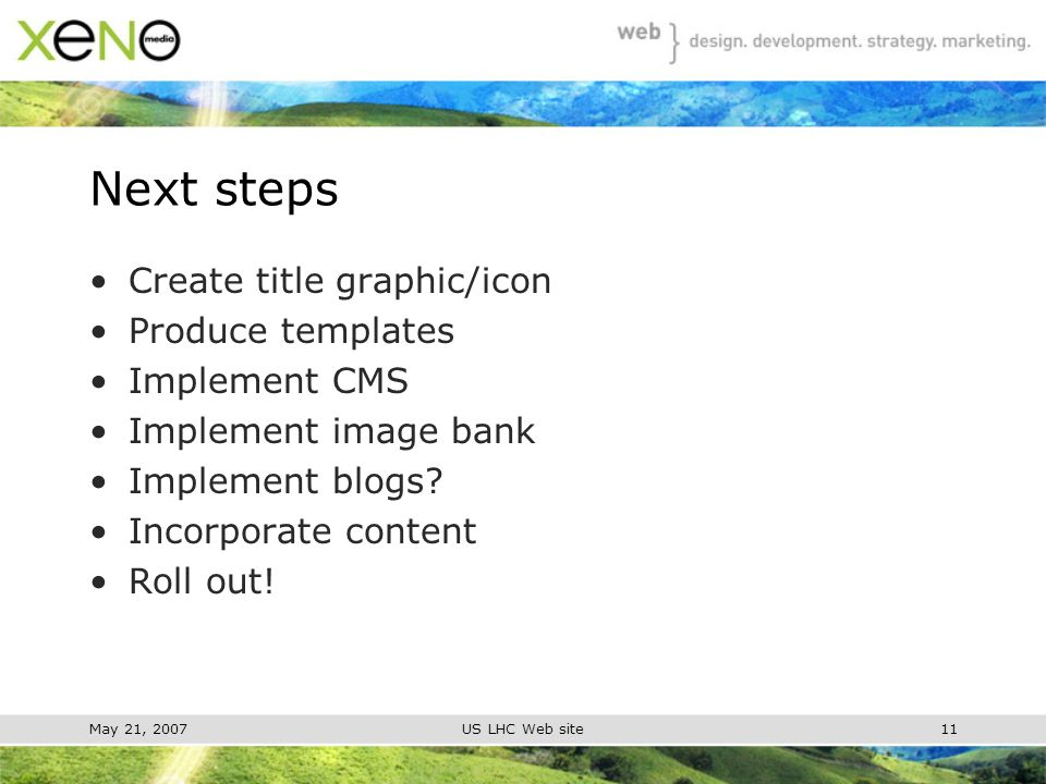 May 21, 2007US LHC Web site11 Next steps Create title graphic/icon Produce templates Implement CMS Implement image bank Implement blogs.
