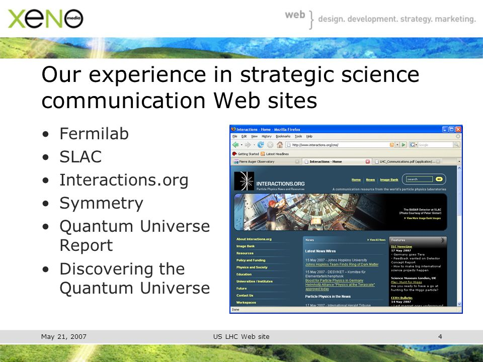 May 21, 2007US LHC Web site4 Our experience in strategic science communication Web sites Fermilab SLAC Interactions.org Symmetry Quantum Universe Report Discovering the Quantum Universe