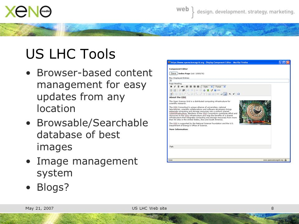 May 21, 2007US LHC Web site8 US LHC Tools Browser-based content management for easy updates from any location Browsable/Searchable database of best images Image management system Blogs