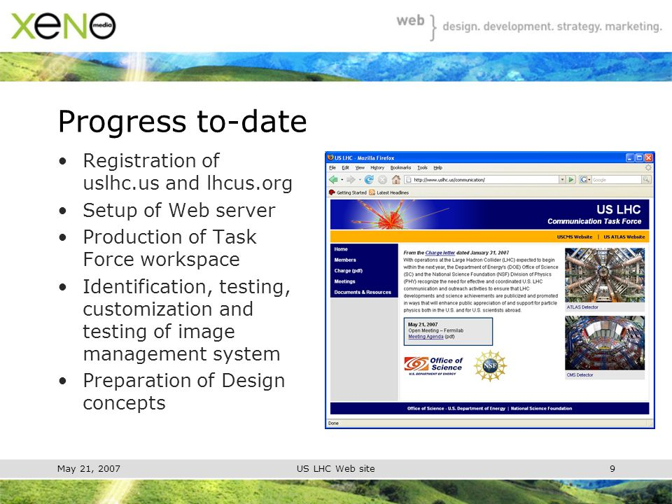 May 21, 2007US LHC Web site9 Progress to-date Registration of uslhc.us and lhcus.org Setup of Web server Production of Task Force workspace Identification, testing, customization and testing of image management system Preparation of Design concepts