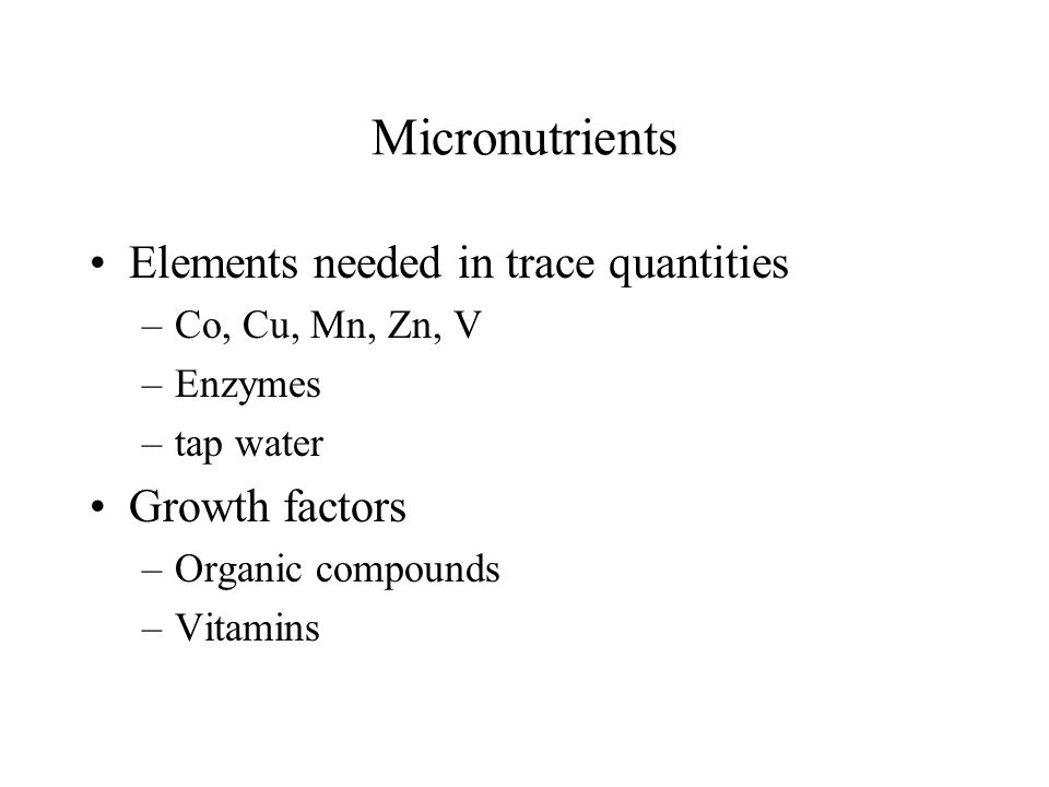 Micronutrients Elements needed in trace quantities –Co, Cu, Mn, Zn, V –Enzymes –tap water Growth factors –Organic compounds –Vitamins