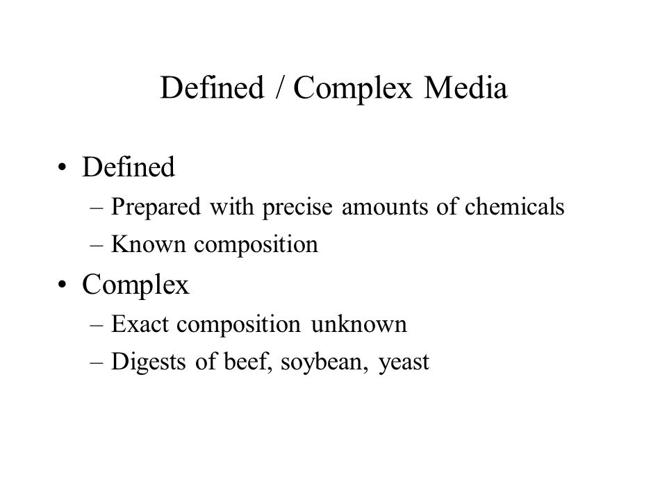 Defined / Complex Media Defined –Prepared with precise amounts of chemicals –Known composition Complex –Exact composition unknown –Digests of beef, so