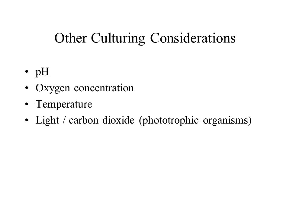 Other Culturing Considerations pH Oxygen concentration Temperature Light / carbon dioxide (phototrophic organisms)