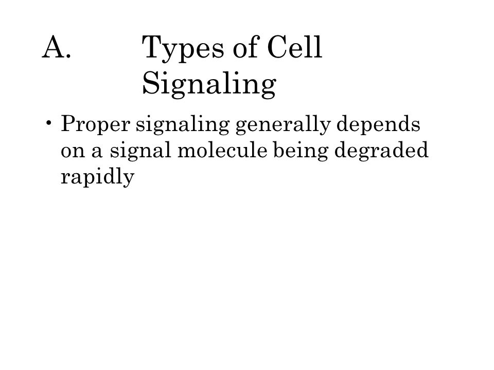 A.Types of Cell Signaling Proper signaling generally depends on a signal molecule being degraded rapidly