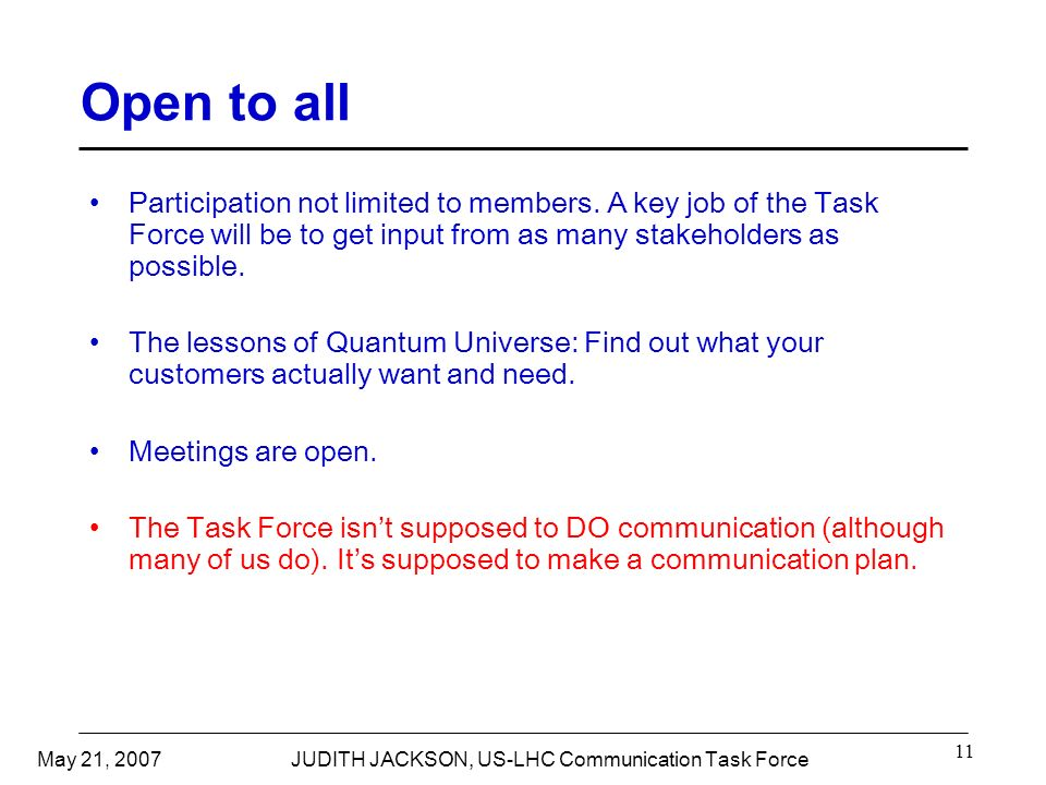 May 21, 2007JUDITH JACKSON, US-LHC Communication Task Force 11 Open to all Participation not limited to members.