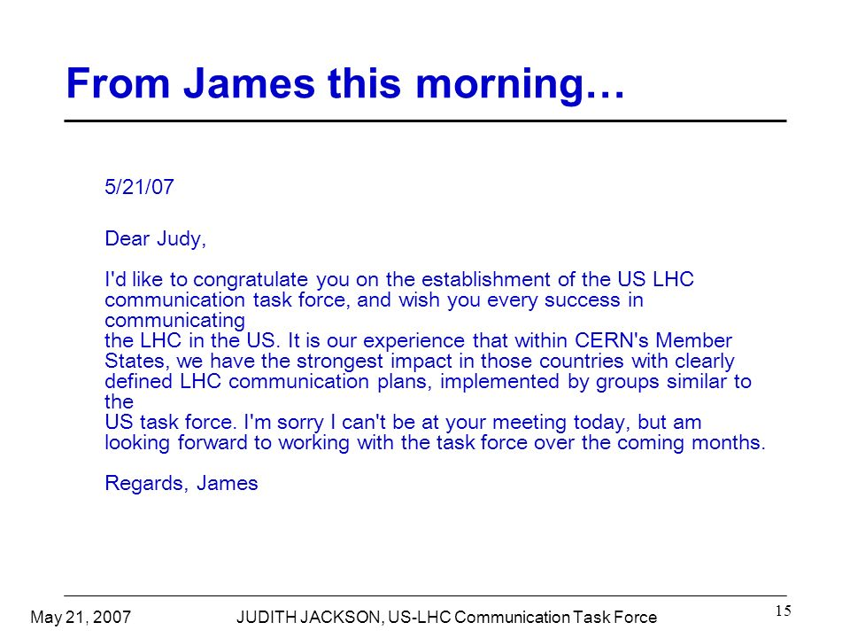 May 21, 2007JUDITH JACKSON, US-LHC Communication Task Force 15 From James this morning… 5/21/07 Dear Judy, I d like to congratulate you on the establishment of the US LHC communication task force, and wish you every success in communicating the LHC in the US.