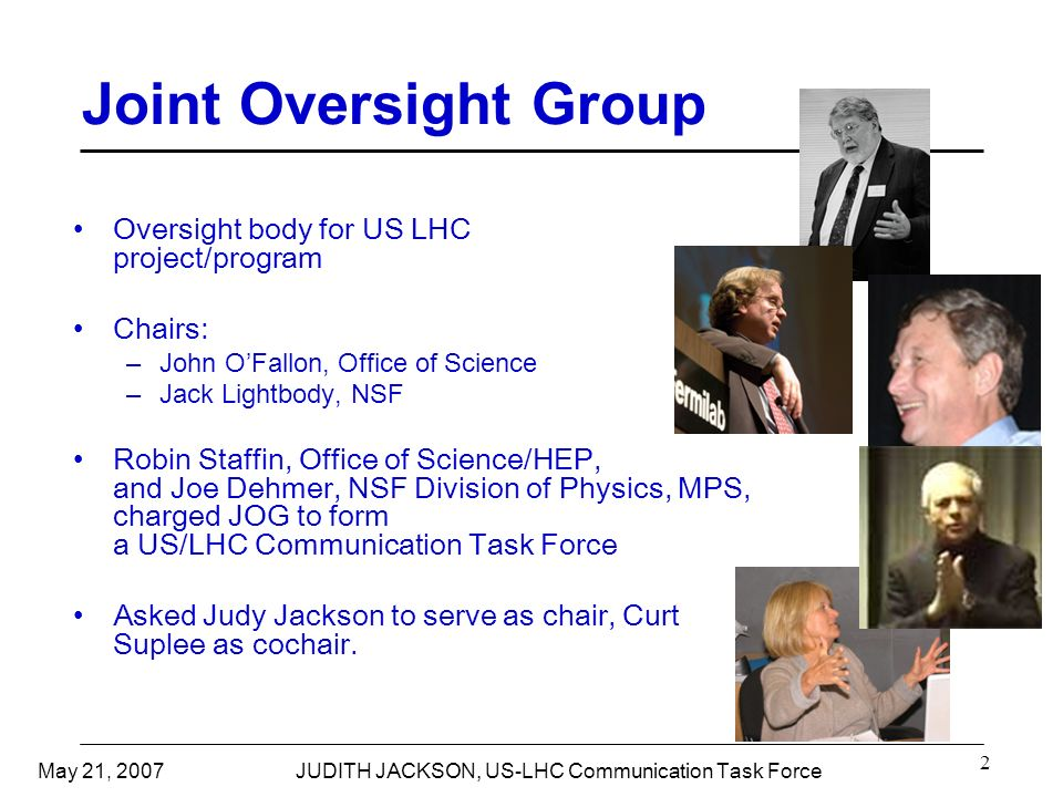 May 21, 2007JUDITH JACKSON, US-LHC Communication Task Force 2 Joint Oversight Group Oversight body for US LHC project/program Chairs: –John OFallon, Office of Science –Jack Lightbody, NSF Robin Staffin, Office of Science/HEP, and Joe Dehmer, NSF Division of Physics, MPS, charged JOG to form a US/LHC Communication Task Force Asked Judy Jackson to serve as chair, Curt Suplee as cochair.