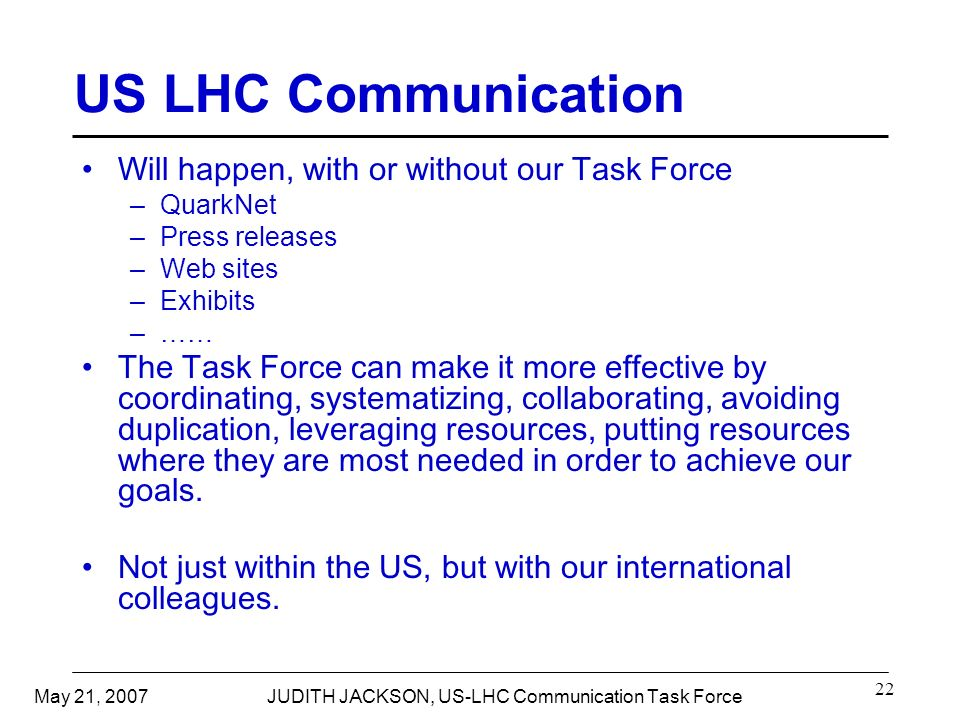 May 21, 2007JUDITH JACKSON, US-LHC Communication Task Force 22 US LHC Communication Will happen, with or without our Task Force –QuarkNet –Press releases –Web sites –Exhibits –…… The Task Force can make it more effective by coordinating, systematizing, collaborating, avoiding duplication, leveraging resources, putting resources where they are most needed in order to achieve our goals.