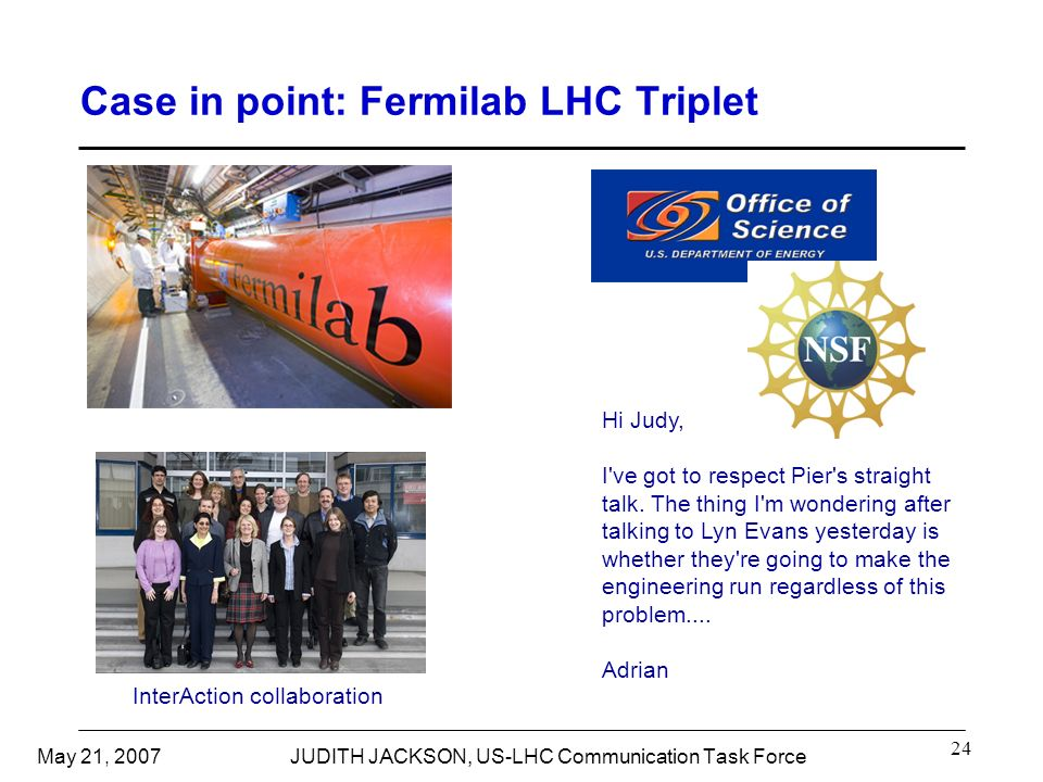 May 21, 2007JUDITH JACKSON, US-LHC Communication Task Force 24 Case in point: Fermilab LHC Triplet Hi Judy, I ve got to respect Pier s straight talk.