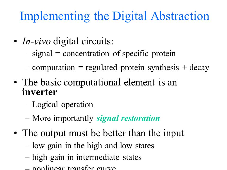 Implementing the Digital Abstraction In-vivo digital circuits: –signal = concentration of specific protein –computation = regulated protein synthesis + decay The basic computational element is an inverter –Logical operation –More importantly signal restoration The output must be better than the input –low gain in the high and low states –high gain in intermediate states –nonlinear transfer curve