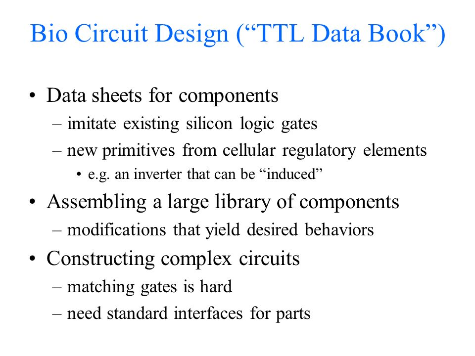 Bio Circuit Design (TTL Data Book) Data sheets for components –imitate existing silicon logic gates –new primitives from cellular regulatory elements e.g.