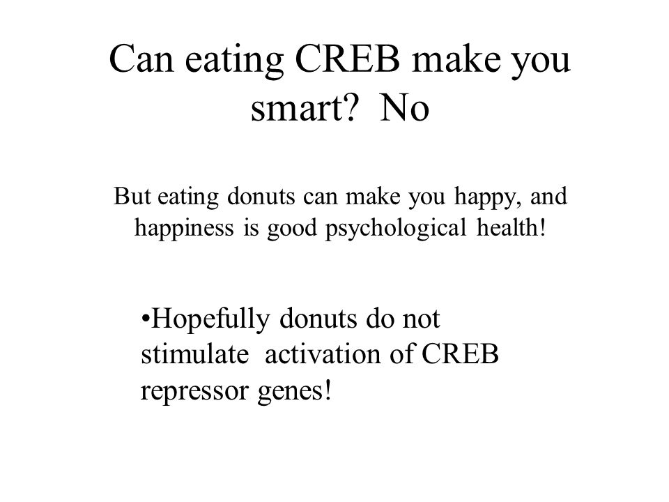Can eating CREB make you smart? No But eating donuts can make you happy, and happiness is good psychological health! Hopefully donuts do not stimulate