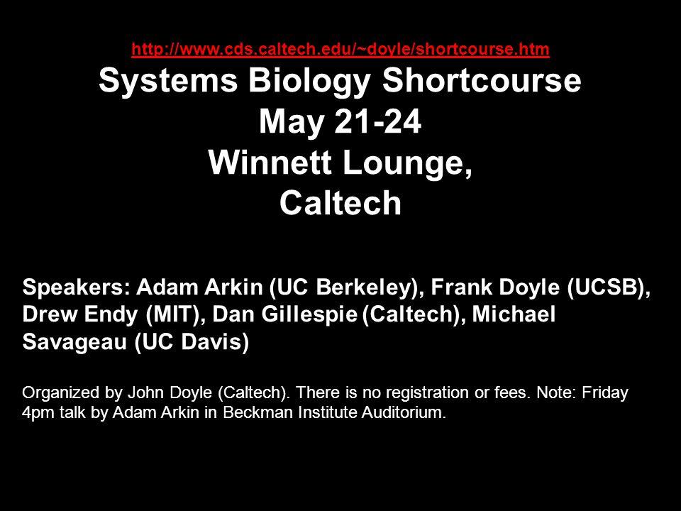 http://www.cds.caltech.edu/~doyle/shortcourse.htm Systems Biology Shortcourse May 21-24 Winnett Lounge, Caltech Speakers: Adam Arkin (UC Berkeley), Fr