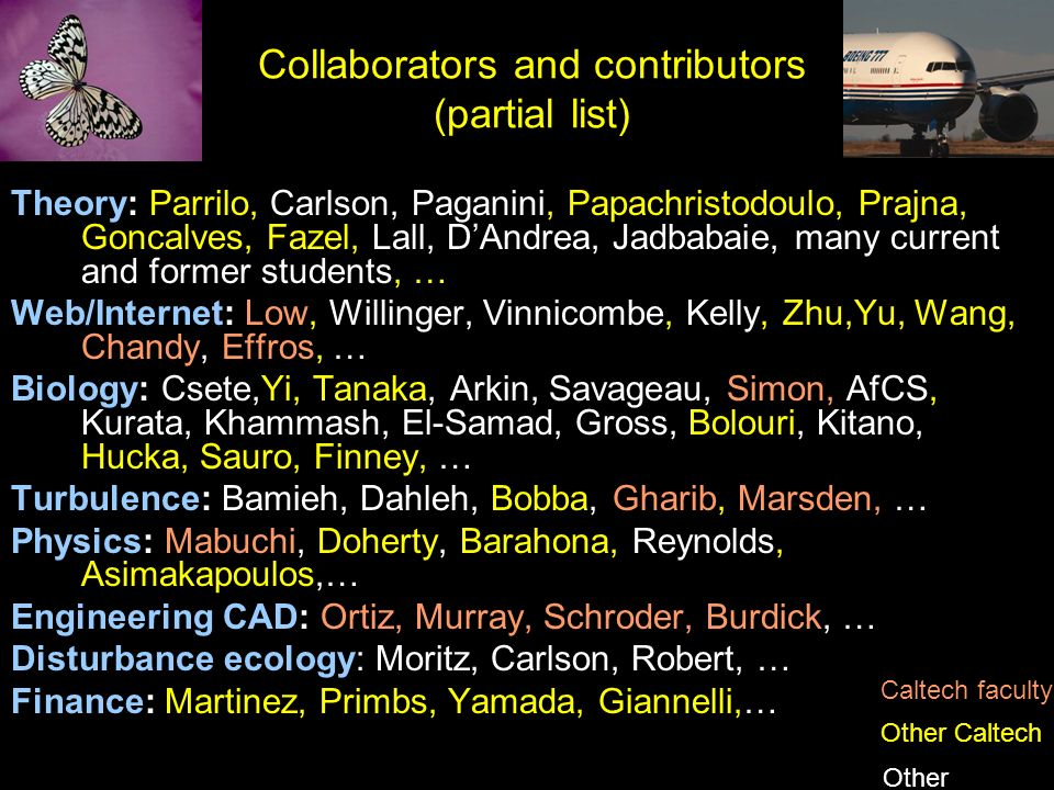 Collaborators and contributors (partial list) Theory: Parrilo, Carlson, Paganini, Papachristodoulo, Prajna, Goncalves, Fazel, Lall, DAndrea, Jadbabaie, many current and former students, … Web/Internet: Low, Willinger, Vinnicombe, Kelly, Zhu,Yu, Wang, Chandy, Effros, … Biology: Csete,Yi, Tanaka, Arkin, Savageau, Simon, AfCS, Kurata, Khammash, El-Samad, Gross, Bolouri, Kitano, Hucka, Sauro, Finney, … Turbulence: Bamieh, Dahleh, Bobba, Gharib, Marsden, … Physics: Mabuchi, Doherty, Barahona, Reynolds, Asimakapoulos,… Engineering CAD: Ortiz, Murray, Schroder, Burdick, … Disturbance ecology: Moritz, Carlson, Robert, … Finance: Martinez, Primbs, Yamada, Giannelli,… Caltech faculty Other Caltech Other