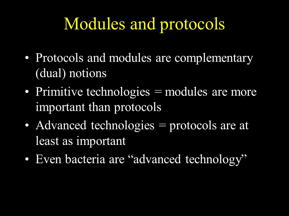 Modules and protocols Protocols and modules are complementary (dual) notions Primitive technologies = modules are more important than protocols Advanced technologies = protocols are at least as important Even bacteria are advanced technology