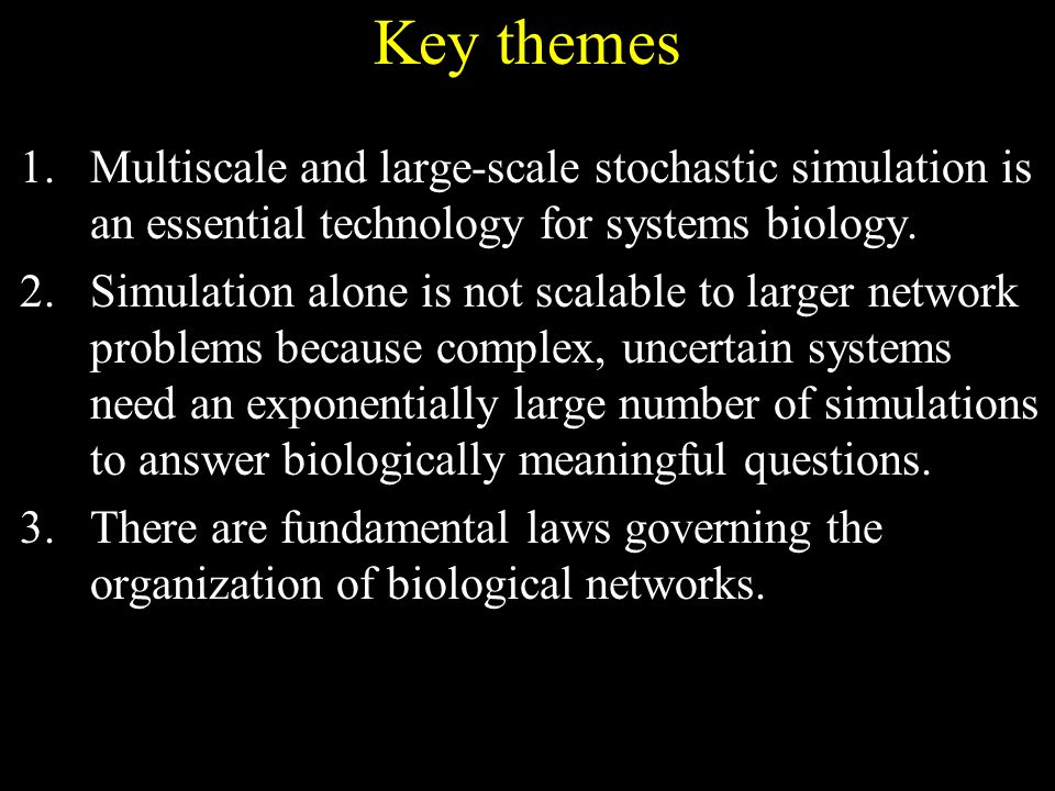 Key themes 1.Multiscale and large-scale stochastic simulation is an essential technology for systems biology.