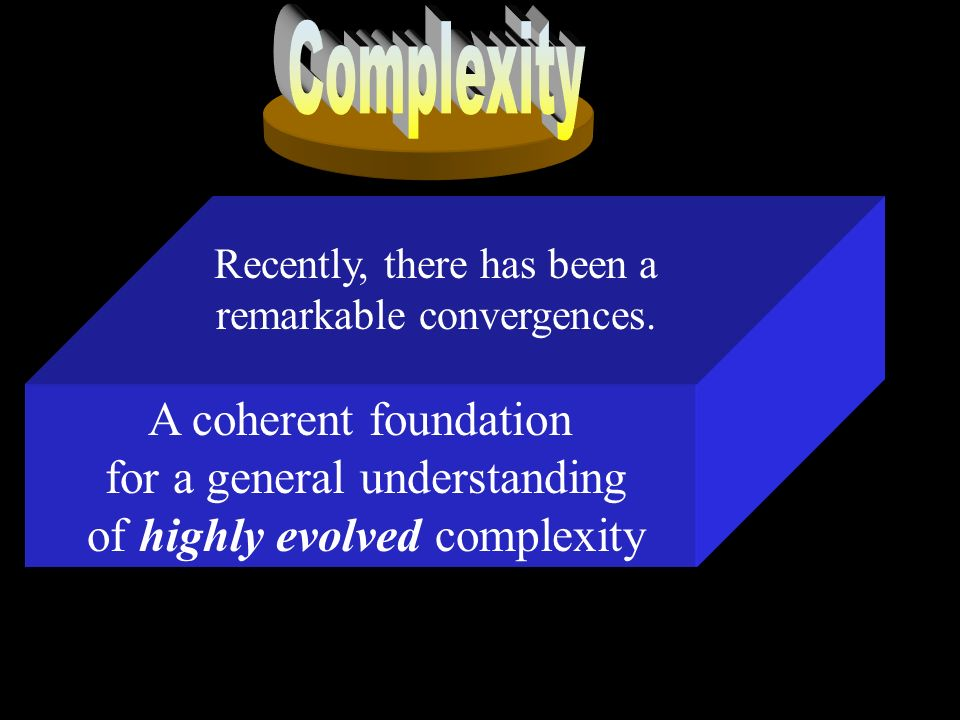 A coherent foundation for a general understanding of highly evolved complexity Recently, there has been a remarkable convergences.