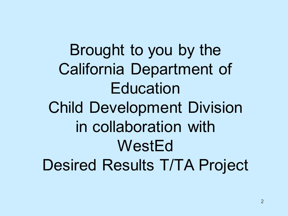 2 Brought to you by the California Department of Education Child Development Division in collaboration with WestEd Desired Results T/TA Project
